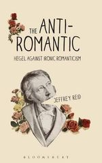 The Anti-Romantic : Hegel Against Ironic Romanticism - Jeffrey Reid