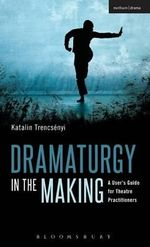 Dramaturgy in the Making : A User's Guide for Theatre Practitioners - Katalin Trencsenyi