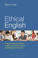 Ethical English : Teaching and Learning in English as Spiritual, Moral and Religious Education - Mark A. Pike