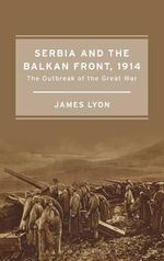 Serbia and the Balkan Front, 1914 : The Outbreak of the Great War - James Lyon