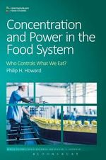 Concentration and Power in the Food System : Who Controls What We Eat? - Philip H. Howard