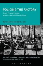 Policing the Factory : Theft, Private Policing and the Law in Modern England - Barry Godfrey