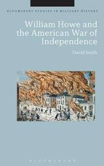 William Howe and the American War of Independence : Bloomsbury Studies in Military History - David Smith