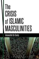 The Crisis of Islamic Masculinities - Amanullah De Sondy