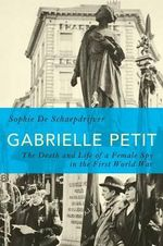 Gabrielle Petit : The Death and Life of a Female Spy in the First World War - Sophie De Schaepdrijver