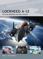 Lockheed A-12 : The CIA's Blackbird and Other Variants - Paul F. Crickmore