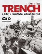Trench : A History of Trench Warfare on the Western Front - Stephen Bull