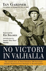 No Victory in Valhalla : The Untold Story of Third Battalion 506 Parachute Infantry Regiment from Bastogne to Berchtesgaden - Ian Gardner