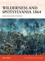 Wilderness and Spotsylvania 1864 : Grant versus Lee in the East - Andy Nunez