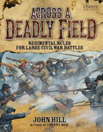 Across a Deadly Field : Regimental Rules for Civil War Battles - John Hill