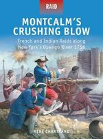 Montcalm's Crushing Blow - French and Indian RAIDs Along New York's Oswego River 1756 - Rene Chartrand
