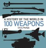 A History of the World in 100 Weapons : General Military - Chris McNab