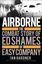 Airborne : the Combat Story of Ed Shames of Easy Company - Ian Gardner