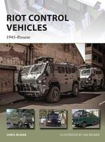 Riot Control Vehicles : 1945-Present - Chris McNab