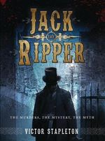 Jack the Ripper : The Murders, The Mystery, The Myth - Victor Stapleton