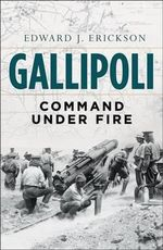 Gallipoli : Command Under Fire - Edward J. Erickson