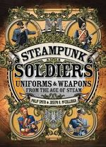 Steampunk Soldiers : Uniforms and Weapons from the Age of Steam - Philip Smith