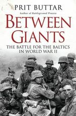 Between Giants : The Battle for the Baltics in World War II - Prit Buttar