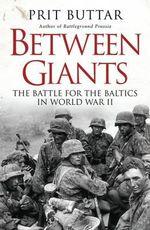 Between Giants : The Battle for the Baltics in World War II - Prit Buttar