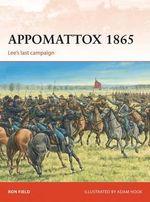 Appomattox 1865 : Lee's Last Campaign - Ron Field