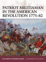 Patriot Militiaman in the American Revolution 1775-82 : Warrior - Ed Gilbert