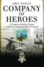 Company of Heroes : A Forgotten Medal of Honor and Bravo Company's War in Vietnam - Eric Poole