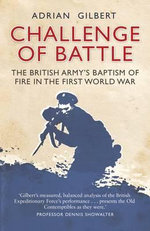 Challenge of Battle : The British Army's Baptism of Fire in the First World War - Adrian Gilbert