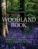 The Woodland Book : 101 Ways to Play, Investigate, Watch Wildlife and Have Adventures in the Woods - Tessa Wardley