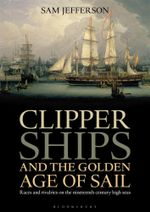 Clipper Ships and the Golden Age of Sail : Races and Rivalries on the Nineteenth Century High Seas - Sam Jefferson