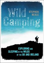 Wild Camping : Exploring and Sleeping in the Wilds of the UK and Ireland - Stephen Neale