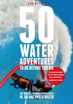50 Water Adventures to Do Before You Die : The World's Ultimate Experiences In, on and Under Water - Lia Ditton