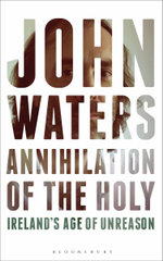 Annihilation of the Holy Ireland's Age of Unreason - John Waters