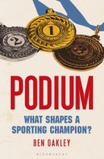 Podium : What Shapes a Sporting Champion? - Ben Oakley