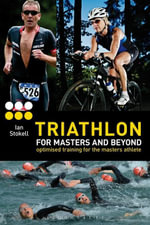 Triathlon for Masters and Beyond : optimised training for the masters athlete - Ian Stokell