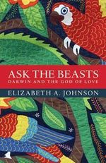Ask the Beasts: Darwin and the God of Love : Darwin and the God of Love - Elizabeth A. Johnson