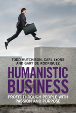 Humanistic Business : Profit through People with Passion and Purpose - Todd Hutchison