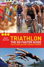 Triathlon - The Go Faster Guide : How to Make Yourself a Quicker Triathlete - Mark Barfield