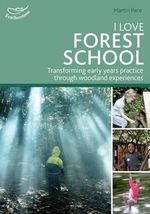 I Love Forest School : Transforming Early Years Practice Through Woodland Experiences - Martin Pace