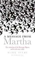 A Message from Martha : The Extinction of the Passenger Pigeon and Its Relevance Today - Mark Avery