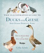 The Illustrated Guide to Ducks and Geese and Other Domestic Fowl : How To Choose Them - How To Keep Them - Celia Lewis