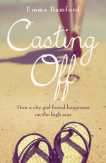 Casting Off : How a city girl found happiness on the high seas - Emma Bamford