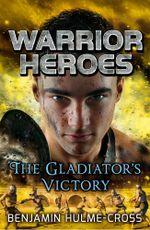 Warrior Heroes : The Gladiator's Victory - Benjamin Hulme-Cross