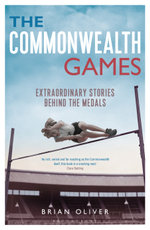 The Commonwealth Games : Extraordinary Stories behind the Medals - Brian Oliver
