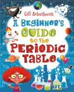A Beginner's Guide to the Periodic Table - Gill Arbuthnott