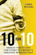 10 for 10 : Hedley Verity and the Story of Cricket's Greatest Bowling Feat - Chris Waters