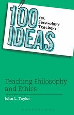 100 Ideas for Secondary Teachers : Teaching Philosophy and Ethics - John L. Taylor