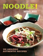 Noodle! : 100 Amazing Authentic Recipes - Mimi Aye
