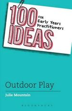 100 Ideas for Early Years Practitioners : Outdoor Play - Julie Mountain