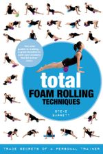 Total Foam Rolling Techniques : Trade Secrets of a Personal Trainer - Steve Barrett