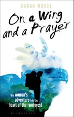 On a Wing and a Prayer : One Woman's Adventure into the Heart of the Rainforest - Sarah Woods